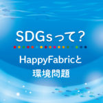SDGsって?:HappyFabricと環境問題